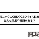 オーガニックのCBDやCBDオイルは安全?どんな効果や種類がある?