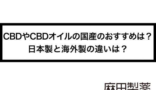 CBDやCBDオイルの国産のおすすめは?日本製と海外製の違いは?